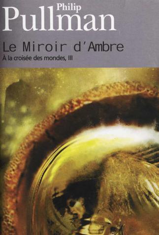 <i>Le Miroir d'ambre. À la croisée des mondes, 3 (The Amber Spy Glass. His Dark Materials, book 3)</i></i> (adult edition), by Philip Pullman, cover illustration by Eric Scala (2003)